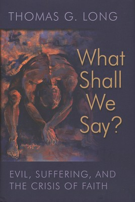 What Shall We Say? Evil, Suffering, and the Crisis of Faith  -     By: Thomas G. Long