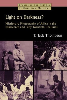 Light on Darkness? Missionary Photography of Africa in the Nineteenth and Early Twentieth Centuries  -     By: T. Jack Thompson