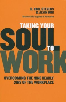 Taking Your Soul to Work: Overcoming the Nine Deadly Sins of the Workplace  -     By: R. Paul Stevens, Alvin Ung