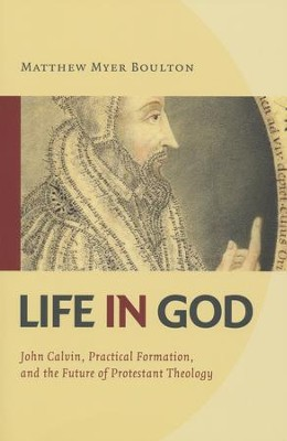 Life in God: John Calvin, Spiritual Formation, and the Future of Protestant Theology  -     By: Matthew Myer Boulton