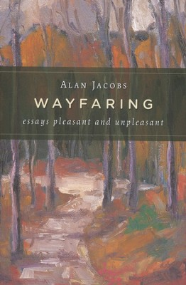 Wayfaring: Essays Pleasant and Unpleasant  -     By: Alan Jacobs