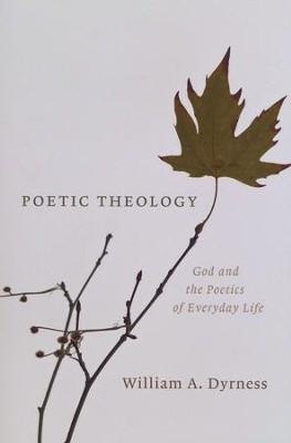 Poetic Theology: God and the Poetics of Everyday Life  -     By: William A. Dyrness