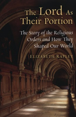 The Lord As Their Portion: The Story of the Religious Orders and How They Shaped Our World  -     By: Elizabeth Rapley