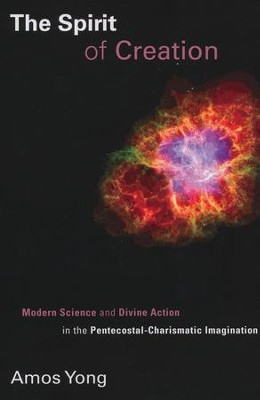 The Spirit of Creation: Modern Science and Divine Action in the Pentecostal-Charismatic Imagination  -     By: Amos Yong