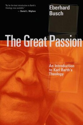 The Great Passion: An Introduction to Karl Barth's Theology  -     By: Eberhard Busch