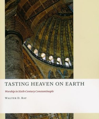 Tasting Heaven on Earth: Worship in Sixth-Century Constantinople  -     By: Walter D. Ray