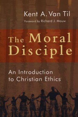 The Moral Disciple: An Introduction to Christian Ethics  -     By: Kent A. Van Til