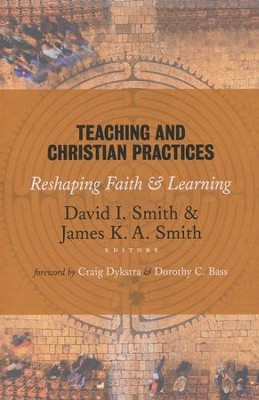Teaching and Christian Practices: Reshaping Faith and Learning  -     Edited By: David I.. Smith, James K.A. Smith     By: David I. Smith & James K.A. Smith, eds.