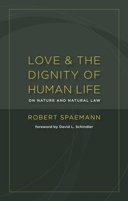 Love and the Dignity of Human Life: On Nature and Natural Law  -     By: Robert Spaemann