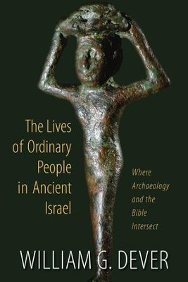The Lives of Ordinary People in Ancient Israel: Where Archaeology and the Bible Intersect  -     By: William G. Dever