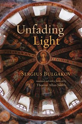 Unfading Light  -     Edited By: Thomas Alan Smith     Translated By: Thomas Alan Smith     By: Sergius Bulgakov