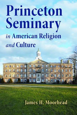 Princeton Seminary in American Religion and Culture  -     By: James H. Moorhead