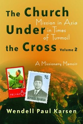 The Church under the Cross: Mission in Asia in Times of Turmoil: A Missionary Memoir: Volume 2  -     By: Wendell Paul Karsen