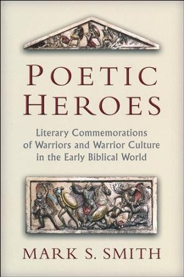 Poetic Heroes: The Literary Commemorations of Warriors and Warrior Culture in the Early Biblical World  -     By: Mark S. Smith