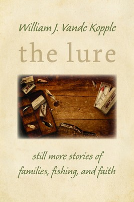 The Lure: Still More Stories of Families, Fishing, and Faith  -     By: William J. Vande Kopple