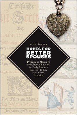 Hopes for Better Spouses: Protestant Marriage and Church Renewal in Early Modern Europe, India, and North America  -     By: A.G. Roeber