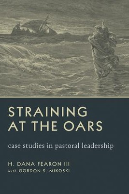 Straining at the Oars: Case Studies in Pastoral Leadership  -     By: H. Dana Fearon III
