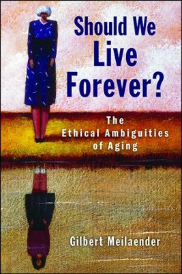 Should We Live Forever? The Ethical Ambiguities of Aging  -     By: Gilbert Meilaender