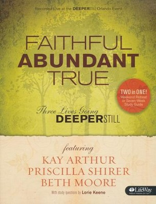 Faithful, Abundant, True - Member Book: Three Lives Going Deeper Still  -     By: Beth Moore, Kay Arthur, Priscilla Shirer