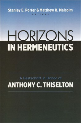 Horizons in Hermeneutics: A Festschrift in Honor of Anthony C. Thiselton  -     Edited By: Stanley E. Porter, Matthew R. Malcolm