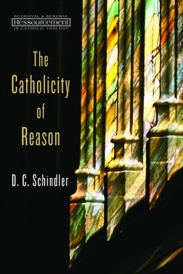 The Catholicity of Reason  -     By: D.C. Schindler