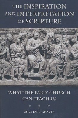 The Inspiration and Interpretation of Scripture: What the Early Church Can Teach Us  -     By: Michael Graves