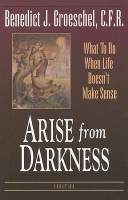 Arise from Darkness: What to Do When Life Doesn't Make Sense  -     By: Benedict Groeschel