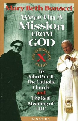We're on a Mission from God: The Generation X Guide to John Paul II & the Real Meaning of Life  -     By: Mary Beth Bonacci