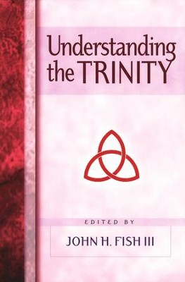 Understanding the Trinity  -     Edited By: John H. Fish     By: John H. Fish(Editor)