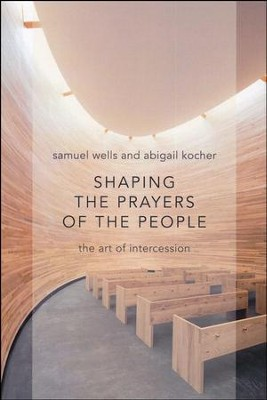 Shaping the Prayers of the People   -     By: Samuel Wells, Abigail Kocher