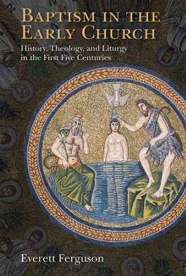 Baptism in the Early Church: History, Theology, and Liturgy in the First Five Centuries  -     By: Everett Ferguson