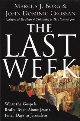 The Last Week: What the Gospels Really Teach About Jesus' Final Days in Jerusalem  -     By: Marcus J. Borg, John Dominic Crossan