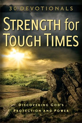 Strength for Tough Times...30 Devotionals-Discovering God's Protection and Power  -