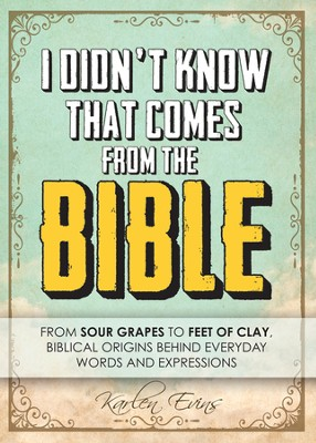 I Didn't Know That Comes From the Bible...From Sour Grapes to Feet of Clay, Biblical Origins Behind Everyday Words and Expressions  -     By: Karlen Evins