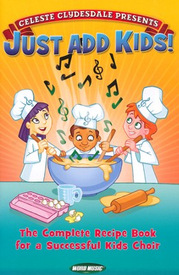 Just Add Kids! The Complete Recipe Book for a   Successful Kids Choir  -