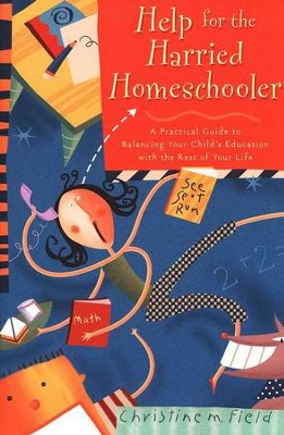 Help for the Harried Homeschooler : A Practical Guide to Balancing Your Child's Education with the Rest of Your Life  -     By: Christine Field