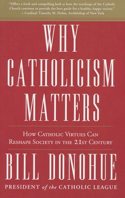 Why Catholicism Matters: How Catholic Virtues Can Reshape Society in the 21st Century  -     By: Dr. William Donohue