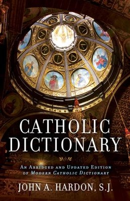 Catholic Dictionary: An Abridged and Updated Edition of Modern Catholic Dictionary  -     By: John Hardon
