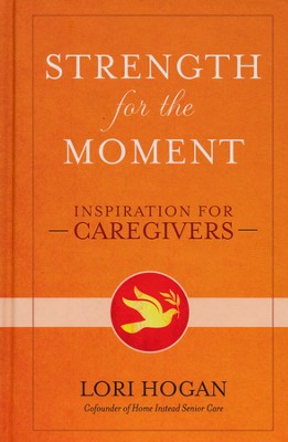 Strength for the Moment: Inspiration for Caregivers   -     By: Lori Hogan