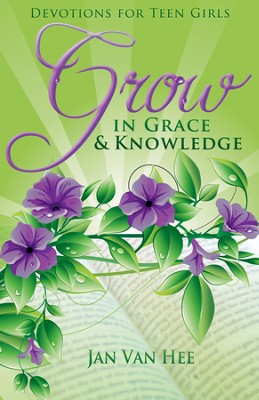 Grow in Grace and Knowledge: Devotions for Teen Girls  -     By: Jan Van Hee
