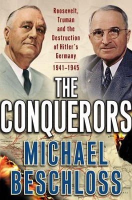 The Conquerors: Roosevelt, Truman and the Destruction of Hitler's Germany, 1941-1945 - eBook  -     By: Michael Beschloss