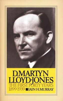 D. Martyn Lloyd-Jones: The First 40 Years 1899-1939   -     By: Iain H. Murray