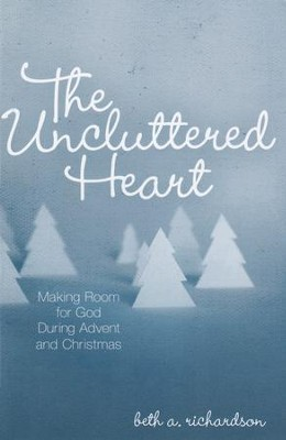 The Uncluttered Heart: Making Room for God During Advent and Christmas  -     By: Beth A. Richardson