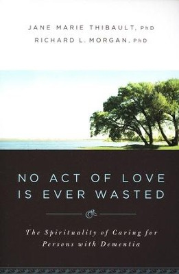 No Act of Love Is Ever Wasted: The Spirituality of Caring for Persons with Dementia  -     By: Jane Marie Thibault, Richard L. Morgan