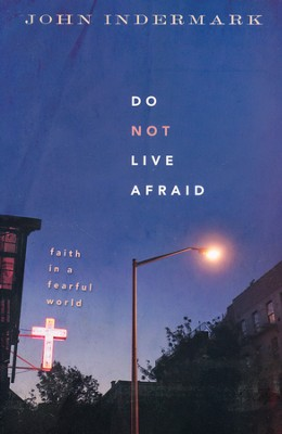 Do Not Live Afraid: Faith in a Fearful World  -     By: John Indermark