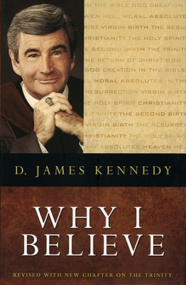 Why I Believe: In The Bible, God, Creation, Heaven, Hell, Moral Absolutes, Christ, Virgin Birth, The Resurrection, Christianity, The  -     By: D. James Kennedy