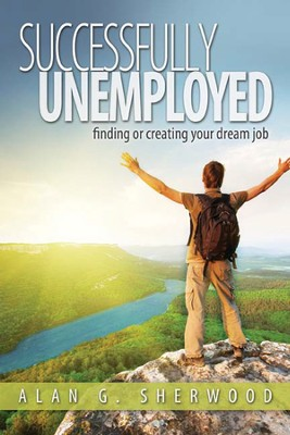 Successfully Unemployed: Finding or Creating Your Dream Job  -     By: Alan G. Sherwood