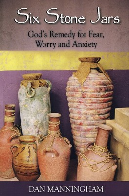 Six Stone Jars: God's Remedy for Fear, Worry and Anxiety  -     By: Dan Manningham