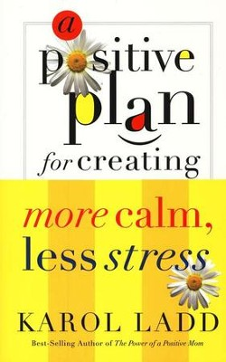 A Positive Plan for Creating More Calm, Less Stress  -     By: Karol Ladd