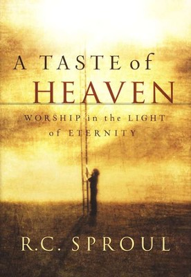 A Taste of Heaven: Worship in the Light of Eternity  -     By: R.C. Sproul